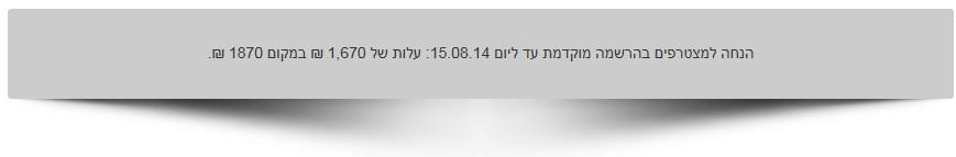 הנחה למצטרפים בהרשמה מוקדמת עד ליום 15.08.14: עלות של 1,670 ₪ במקום 1870 ₪.